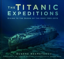 The Titanic Expeditions : Diving to the Queen of the Deep: 1985-2010, Hardback Book