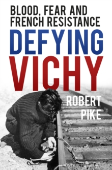 Defying Vichy : Blood, Fear and French Resistance, Hardback Book
