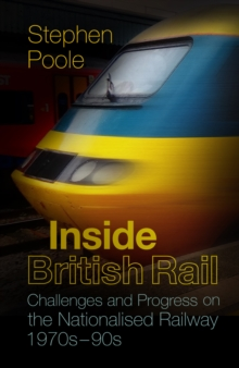 Inside British Rail : Challenges and Progress on the Nationalised Railway, 1970s-1990s, Paperback / softback Book