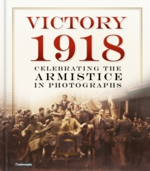 Victory 1918 : Celebrating the Armistice in Photographs, Hardback Book
