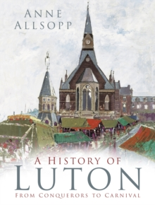 A History of Luton : From Conquerors to Carnival, Paperback Book