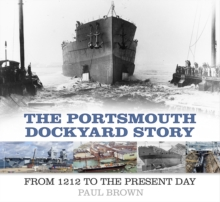 The Portsmouth Dockyard Story : From 1212 to the Present Day, Paperback / softback Book