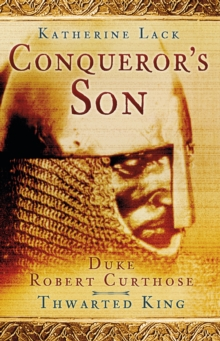 Conqueror's Son : Duke Robert Curthose, Thwarted King, Paperback Book