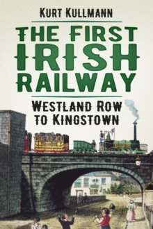 The First Irish Railway : Westland Row to Kingstown, Paperback Book