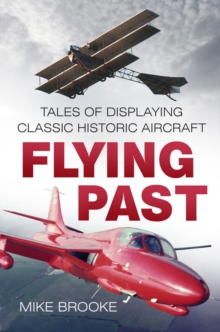 Flying Past : Tales of Displaying Classic Historic Aircraft, Paperback / softback Book