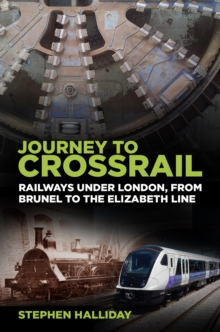 Journey to Crossrail : Railways Under London, From Brunel to the Elizabeth Line, Paperback / softback Book