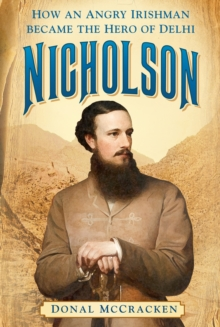 Nicholson : How an Angry Irishman became the Hero of Delhi, Paperback / softback Book