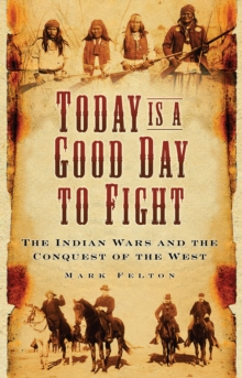 Today is a Good Day to Fight : The Indian Wars and the Conquest of the West, Paperback / softback Book