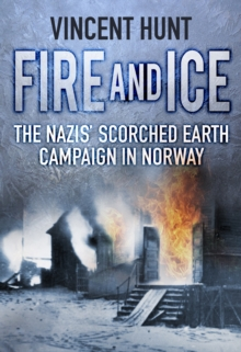 Fire and Ice : The Nazis' Scorched Earth Campaign in Norway, Paperback / softback Book
