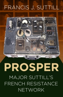 PROSPER : Major Suttill's French Resistance Network, Paperback / softback Book
