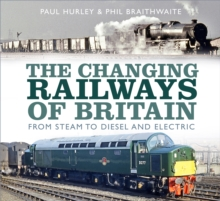 The Changing Railways of Britain : From Steam to Diesel and Electric, Hardback Book
