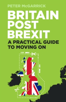 Britain Post Brexit : A Practical Guide to Moving On, Paperback / softback Book