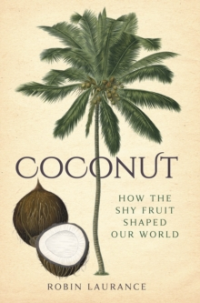 Coconut : How the Shy Fruit Shaped our World, Hardback Book