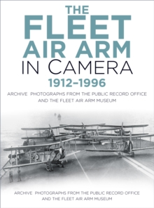 The Fleet Air Arm in Camera 1912-1996 : Archive Photographs from the Public Record Office and the Fleet Air Arm Museum, Paperback / softback Book