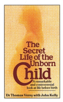 The Secret Life Of The Unborn Child : A remarkable and controversial look at life before birth, Paperback / softback Book