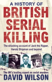 A History of British Serial Killing : The Shocking Account of Jack the Ripper, Harold Shipman and Beyond, Paperback Book