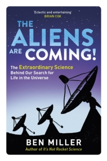 The Aliens are Coming! : The Exciting and Extraordinary Science Behind Our Search for Life in the Universe, Paperback Book