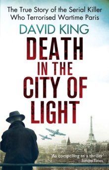 Death In The City Of Light : The True Story of the Serial Killer Who Terrorised Wartime Paris, Paperback Book