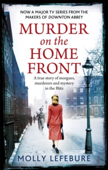 Murder on the Home Front : A True Story of Morgues, Murderers and Mysteries in the Blitz, Paperback / softback Book