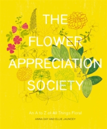 The Flower Appreciation Society : An A to Z of All Things Floral, Hardback Book