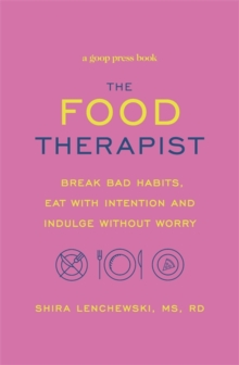 The Food Therapist : Break Bad Habits, Eat with Intention and Indulge Without Worry, Paperback Book
