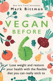 Vegan Before 6 : lose weight and restore your health with the flexible diet you can really stick to, Paperback / softback Book