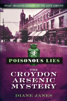 Poisonous Lies: The Croydon Arsenic Mystery : Great Unsolved Murders of the 20th Century, Paperback / softback Book