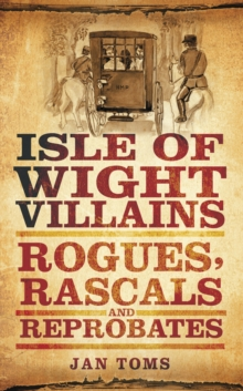 Isle of Wight Villains : Rogues, Rascals and Reprobates, Paperback / softback Book
