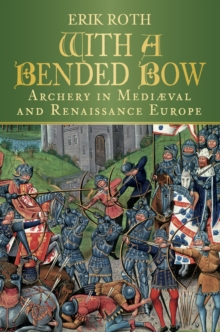 With a Bended Bow : Archery in Medieval and Renaissance Europe, Hardback Book