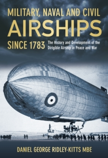 Military, Naval and Civil Airships Since 1783 : The History and Development of the Dirigible Airship in Peace and War, Hardback Book