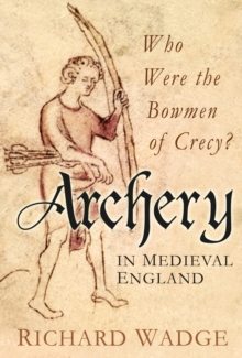 Archery in Medieval England : Who Were the Bowmen of Crecy?, Hardback Book