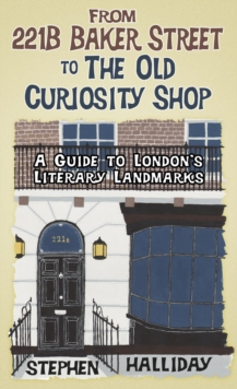 From 221b Baker Street to the Old Curiosity Shop : A Guide to London's Literary Landmarks, Hardback Book