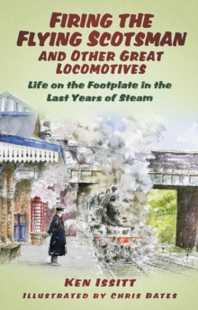 Firing the Flying Scotsman and Other Great Locomotives : Life on the Footplate in the Last Years of Steam, Paperback Book