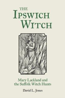 The Ipswich Witch : Mary Lackland and the Suffolk Witch Hunts, Paperback / softback Book