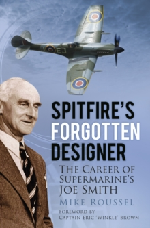 Spitfire's Forgotten Designer : The Career of Supermarine's Joe Smith, Paperback / softback Book