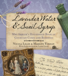 Lavender Water & Snail Syrup : Miss Ambler's Household Book of Georgian Cures and Remedies, Paperback Book