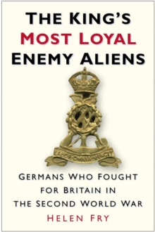 The King's Most Loyal Enemy Aliens : Germans Who Fought for Britain in the Second World War, EPUB eBook
