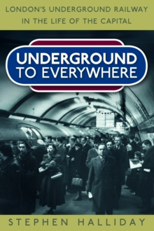 Underground to Everywhere : London's Underground Railway in the Life of the Capital, Paperback / softback Book