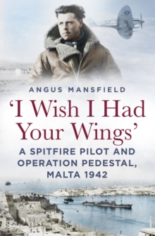 I wish I had your wings : A Spitfire Pilot and Operation Pedestal, Malta 1942, Hardback Book
