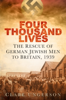 Four Thousand Lives : The Rescue of German Jewish Men to Britain in 1939, Hardback Book