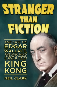 Stranger than Fiction : The Life of Edgar Wallace, the Man Who Created King Kong, Hardback Book