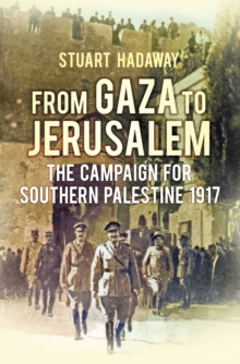 From Gaza to Jerusalem : The Campaign for Southern Palestine 1917, Hardback Book