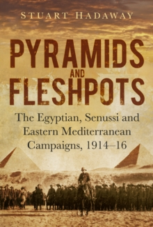 Pyramids and Fleshpots : The Egyptian, Senussi and Eastern Mediterranean Campaigns, 1914-16, Hardback Book