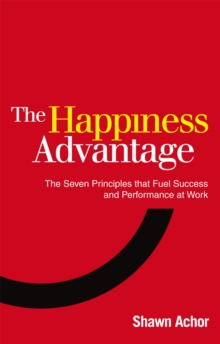 The Happiness Advantage : The Seven Principles of Positive Psychology that Fuel Success and Performance at Work, Paperback / softback Book