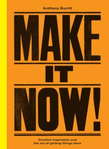 Make It Now! : Creative Inspiration and the Art of Getting Things Done, Hardback Book