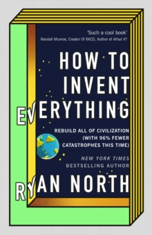 How to Invent Everything : Rebuild All of Civilization (with 96% fewer catastrophes this time), Hardback Book