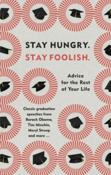 Stay Hungry. Stay Foolish. : Advice for the Rest of Your Life - Classic Graduation Speeches, Hardback Book
