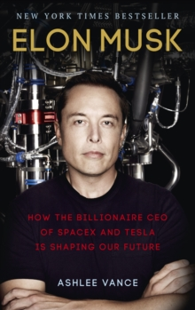 Elon Musk : How the Billionaire CEO of SpaceX and Tesla is Shaping our Future, Paperback / softback Book