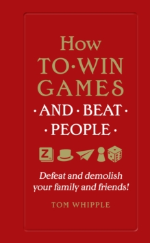 How to Win Games and Beat People : Defeat and Demolish Your Family and Friends!, Hardback Book