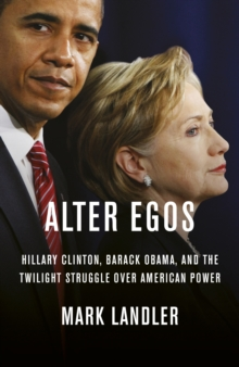 Alter Egos : Hillary Clinton, Barack Obama, and the Twilight Struggle Over American Power, Hardback Book